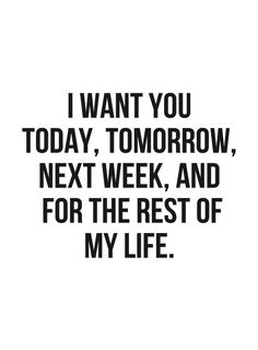 I want you today, tomorrow, next week, and for the rest of my life.