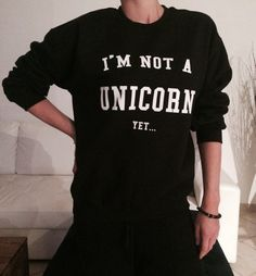 I'm not a unicorn yet sweatshirt jumper tumblr by stupidstyle