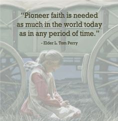 """Pioneer faith is needed as much in the world today as in any period of time."" Elder L. Tom Perry"