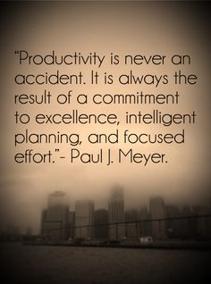 """Productivity is never an accident. It is always the result of a commitment to excellence, intelligent planning and focused effort."" - Paul J. Meyer"