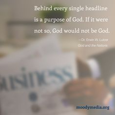 Behind every single headline is a purpose of God. If it were not so, God would not be God.—Dr. Erwin W. Lutzer