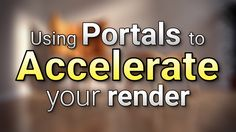Using Portals to Accelerate your Render Times