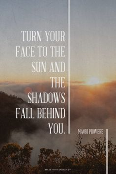Turn your face to the sun and the shadows fall behind you - Maori Proverb