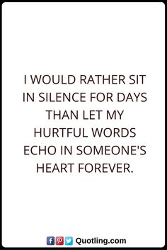 Hurt Quotes I would rather sit in silence for days than let my hurtful words echo in someone's heart forever.