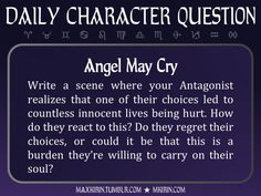 ★ Daily Character Question ★Angel May CryWrite a scene where your Antagonist realizes that one of their choices led to countless innocent lives being hurt. How do they react to this? Do they regret their choices, or could it be that this is a burden they're willing to carry on their soul?Any work you create based off this prompt belongs to you, no sourcing is necessary though it would be really appreciated! And don't forget to tag maxkirin (or tweet @MistreKirin), so that I can check-out…