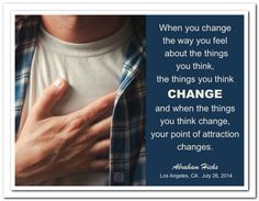 When you change the way you feel about the things you think, the things you think change and when the things you think change, your point of attraction changes. Abraham-Hicks Quotes (AHQ2908) #workshop
