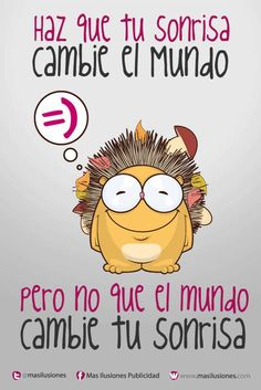 Haz que tu sonrisa cambie el mundo, pero no que el mundo cambie tu sonrisa!!...
