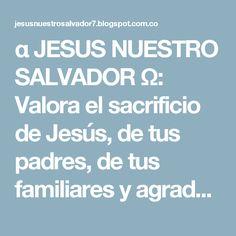 α JESUS NUESTRO SALVADOR Ω: Valora el sacrificio de Jesús, de tus padres, de tus familiares y agradece los dones que Dios te da a cada instante