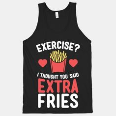 I thought you said extra fries! Forget the gym, that's not for you. Just go get some fries like a normal person and be happy! Cute Shirts, Funny Shirts, Georg Christoph Lichtenberg, Girly, I Work Out, Workout Gear, Hard Workout, Up Girl, Hoodies