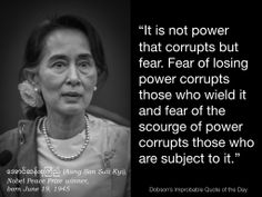 "Quote of the Day for June 19 — ""It is not power that corrupts but fear. Fear of losing power corrupts those who wield it and fear of the scourge of power corrupts those who are subject to it."" Aung San Suu Kyi, Nobel Peace Prize winner, born June 19, 1945"