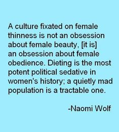 """""""A culture fixated on female thinness is not an obsession about female beauty, but an obsession about female obedience. Dieting is the most potent political sedative in women's history; a quietly mad population is a tractable one.""""  ~ Naomi Wolf, """"The Beauty Myth: How Images of Beauty are Used Against Women"""" [click on this image to find a short clip and analysis of the media's promotion of thinness as beauty]"""