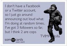 I don't have a Facebook or A Twitter account so I just go around announcing out loud what I'm doing at random times... I've got 3 followers so far, but I think 2 are cops
