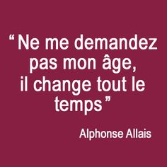 do not ask me my age , it changes all the time- Philosophie anti-âge - Alphonse Allais Sign Quotes, Words Quotes, Funny Quotes, Smart Quotes, Quote Citation, Funny Pictures With Captions, How To Speak French, French Quotes, Lol