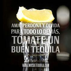 Ama, perdona y olvida, para todo lo demás... Un buen tequila