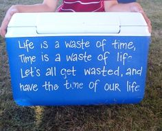 Life is a waste of time, time is a waste of life, lets all get wasted and have the time of our life