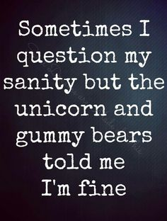 .Sometimes I question my sanity but the unicorn and gummy bears told me I'm fine.