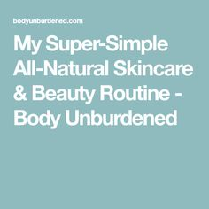 My Super-Simple All-Natural Skincare & Beauty Routine - Body Unburdened