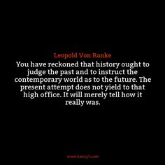 """You have reckoned that history ought to judge the past and to instruct the contemporary world as to the future. The present attempt does not yield to that high office. It will merely tell how it really was."", Leopold Von Ranke"