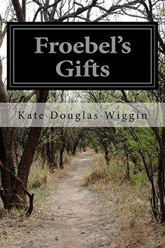 Froebel's Gifts by Kate Douglas Wiggin https://www.amazon.co.uk/dp/1499640331/ref=cm_sw_r_pi_dp_x_5USryb9HNPVXV