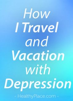 """Some people give up on travelling and vacationing with depression, but you don't have to. Read these ideas to make a vacation with depression more rewarding."" www.HealthyPlace.com"