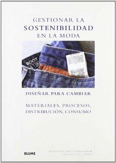 Gestionar la sostenibilidad en la moda: Diseñar para cambiar materiales, procesos, distribución, consumo de Kate Fletcher y otros, http://www.amazon.es/dp/849801591X/ref=cm_sw_r_pi_dp_xbowtb03B36KP