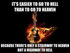 It's easier to go to hell than to go to heaven  because there's only a stairway to heaven but a highway to hell