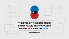 The eyes of the LORD are in every place, keeping watch on the evil and the good. —Proverbs 15:3