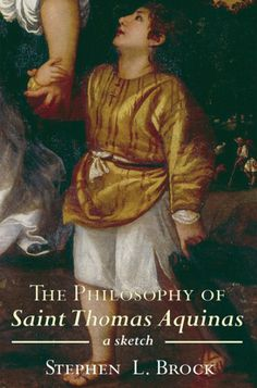 THE PHILOSOPHY OF SAINT THOMAS AQUINAS (A Sketch; by Stephen L. Brock; Imprint: Cascade Books). If Saint Thomas Aquinas was a great theologian, it is in no small part because he was a great philosopher. And he was a great philosopher because he was a great metaphysician. In the twentieth century, metaphysics was not much in vogue, among either theologians or even philosophers; but now it is making a comeback, and once the contours of Thomas's metaphysical vision are glimpsed, it looks...
