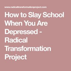 How to Slay School When You Are Depressed - Radical Transformation Project