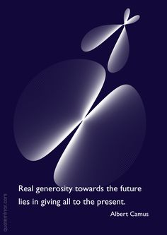 Real generosity towards the future lies in giving all to the present. –Albert Camus http://quotemirror.com/s/arunl #future #present