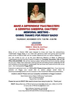 You are invited to join us at the joint Memorial Meeting of Make A Difference Toastmasters and the Cerritos Cheerful Chatters on Thursday, November 12th at 7:00 PM at SELACO/WIB.   We will be raising a glass, telling fond and funny stories, asking you for your Table Topic memories, sharing pictures and eating food to celebrate the life and friendship of the wonderful Toastmaster that we knew and loved and who left us too soon - the incomparable Peggy Bado!