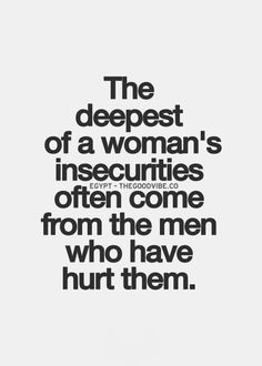 True…(men also can develop deep insecurities after being in emotional, psychological, and / or physically abusive relationship w/ women.)