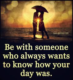 Be With Someone Who Always Wants To Know How Your Day Was