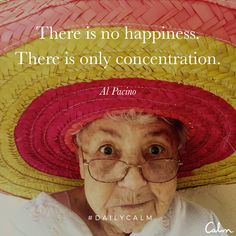 There is no happiness. There is only concentration. — Al Pacino Quote from the Daily Calm