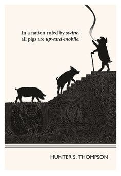 """""""In a nation ruled by swine, all pigs are upward-mobile."""" - Hunter S. Thompson"""
