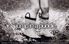 Bucket list - jump in a puddle, run/dance in the summer rain