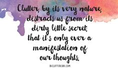 Clutter, by its very nature, distracts us from its dirty little secret: that it's only ever a manifestation of our thoughts. -Yvette Bowlin, 'The Declutter Code: 10 Simple Steps to Clarity'