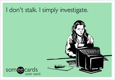 I don't stalk. I simply investigate.