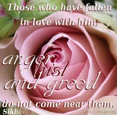 Those who have fallen in love with him, anger, lust and greed do not come near them.   Sikhism
