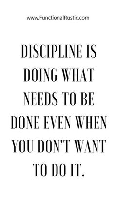 Discipline is doing what needs to be done...