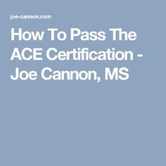 How To Pass The ACE Certification - Joe Cannon, MS