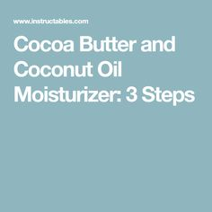 Cocoa Butter and Coconut Oil Moisturizer: 3 Steps
