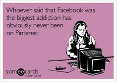 Whoever said that Facebook was the biggest addiction has obviously never been on Pinterest. | Confession Ecard | someecards.com