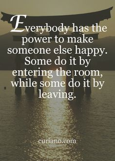 Everybody has the power to make someone else happy.  Some do it by entering the room, while some do it by leaving.
