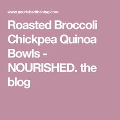 Roasted Broccoli Chickpea Quinoa Bowls - NOURISHED. the blog