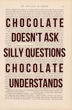 ''Chocolate doesn't ask silly questions. Chocolate understands.'' source: Ridiculously Laughable