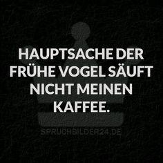 Spruchbilder24.de - Die besten Sprüche, Zitate und Fakten als Bilder!: Hauptsache der frühe Vogel säuft nicht meinen Kaffee.