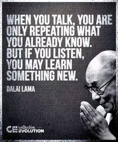 """""""Quando você fala, você está apenas repetindo o que você já sabe, mas se você ouvir, você pode aprender algo novo.""""  Dalai Lama."""