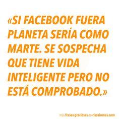 """""""Si Facebook fuera planeta sería como Marte. Se sospecha que tiene vida inteligente pero no está comprobado."""""""