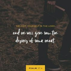 Delight thyself also in the Lord ; and he shall give thee the desires of thine heart. Psalms 37:4 KJV